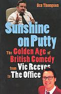 Sunshine on Putty The Golden Age of British Comedy, from Vic Reeves to the Office