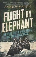 Flight by Elephant : The Untold Story of World War II's Most Daring Jungle Rescue
