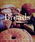 Whole Grain Breads by Machine or Hand: 200 Delicious,Healthful,Simple Recipes - Beatrice A. ...