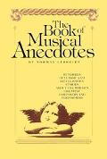 Book of Musical Anecdotes/Hundreds of Classic and Little-Known Stories About the World's Gre...
