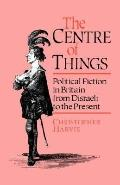 Centre of Things: Political Fiction in Britain from Disraeli to the Present