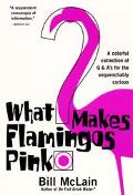 What Makes Flamingos Pink? A Colorful Collection of Q & A's for the Unquenchably Curious