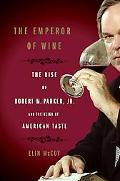 Emperor Of Wine The Rise Of Robert M. Parker, Jr. And The Reign Of American Taste