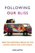 Following Our Bliss How the Spiritual Ideals of the Sixties Shape Our Lives Today