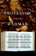 Professor and the Madman A Tale of Murder, Insanity, and the Making of the Oxford English Di...