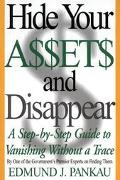 Hide Your Assets and Disappear A Step-By-Step Guide to Vanishing Without a Trace