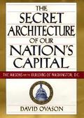 Secret Architecture of Our Nation's Capitol The Masons and the Building of Washington, D.C.