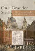 On a Grander Scale The Outstanding Life of Sir Christopher Wren