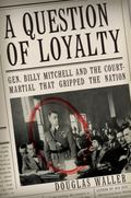 Question of Loyalty General Billy Mitchell and the Court Martial That Gripped the Nation