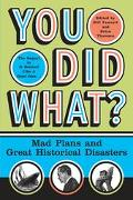 You Did What? Mad Plans and Great Historical Disasters