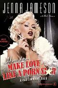 How to Make Love Like a Porn Star A Cautionary Tale