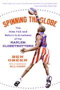 Spinning the Globe The Rise, Fall, and Return to Greatness of the Harlem Globetrotters