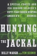 Hunting the Jackal A Special Forces and CIA Ground Soldier's Fifty-Year Career Hunting Ameri...