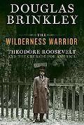 Wilderness Warrior: Theodore Roosevelt and the Crusade for America, 1858-1919
