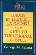 Idioms in the Bible Explained And, a Key to the Original Gospels