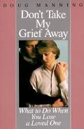 Don't Take My Grief Away What to Do When You Lose a Loved One