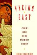 Facing East A Pilgrim's Journey into the Mysteries of Orthodoxy