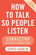 How to Talk So People Listen New for Business Now, Connecting in Today's Workplace