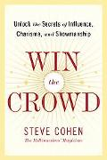 Win The Crowd Unlock The Secrets Of Influence, Charisma, And Showmanship