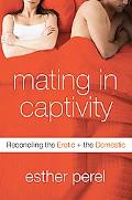 Mating in Captivity Reconciling the Erotic & the Domestic