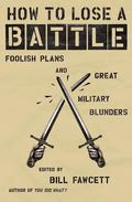 How to Lose a Battle Foolish Plans and Great Military Blunders
