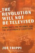 Revolution Will Not Be Televised Democracy, The Internet, And The Overthrow Of Everything