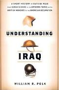 Understanding Iraq The Whole Sweep of Iraqi History, From Genghis Khan's Mongols To The Otto...