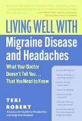 Living Well With Migraine Disease And Headaches What Your Doctor Doesn't Tell You...That You...