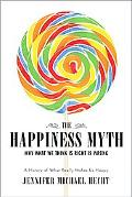 Happiness Myth Why What We Think Is Right Is Wrong A History of What Really Makes Us Happy