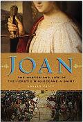 Joan The Mysterious Life of the Heretic Who Became a Saint