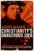 Christianity's Dangerous Idea The Protestant Revolution--a History from the Sixteenth Centur...