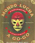 Mondo Lucha a Go-go The Bizarre And Honorable World of Wild Mexican Wrestling