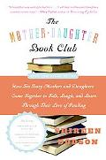 Mother-daughter Book Club How Ten Busy Mothers And Daughters Came Together to Talk, Laugh, A...