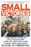 Small Victories The Real World of a Teacher, Her Students and Their High School
