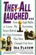 They All Laughed From Light Bulbs to Lasers  The Fascinating Stories Behind the Great Invent...