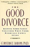 Good Divorce Keeping Your Family Together When Your Marriage Comes Apart