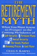 Retirement Myth: What You Must Know to Prosper in the Coming Meltdown of Job Security... - C...
