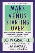 Mars and Venus Starting over A Practical Guide for Finding Love Again After a Painful Breaku...