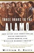 Three Roads to the Alamo The Lives and Fortunes of David Crockett, James Bowie, and William ...