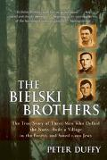 Bielski Brothers The True Story of Three Men Who Defied the Nazis, Built a Village in the Fo...
