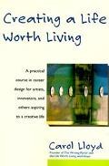 Creating a Life Worth Living A Practical Course in Career Design for Aspiring Writers, Artis...