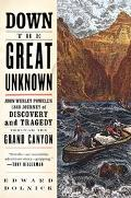 Down the Great Unknown John Wesley Powell's 1869 Journey of Discovery and Tragedy Through th...