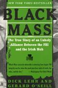 Black Mass The True Story of an Unholy Alliance Between the FBI and the Irish Mob