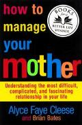 How to Manage Your Mother Understanding the Most Difficult, Complicated, and Fascinating Rel...