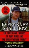 Every Knee Shall Bow The Truth and Tragedy of Ruby Ridge and the Randy Weaver Family