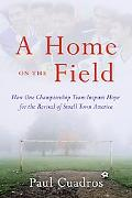 Home on the Field How One Championship Team Inspires Hope for the Revival of Small Town America