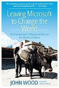 Leaving Microsoft to Change the World An Entrepreneur's Odyssey to Educate the World's Children