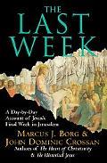 Last Week A Day-by-Day Account of Jesus's Final Week in Jerusalem