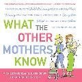 What the Other Mothers Know A Practical Guide to Child Rearing Told in a Really Nice, Funny ...