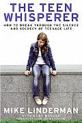Teen Whisperer How to Break Through the Silence and Secrecy That Defines Teenage Life